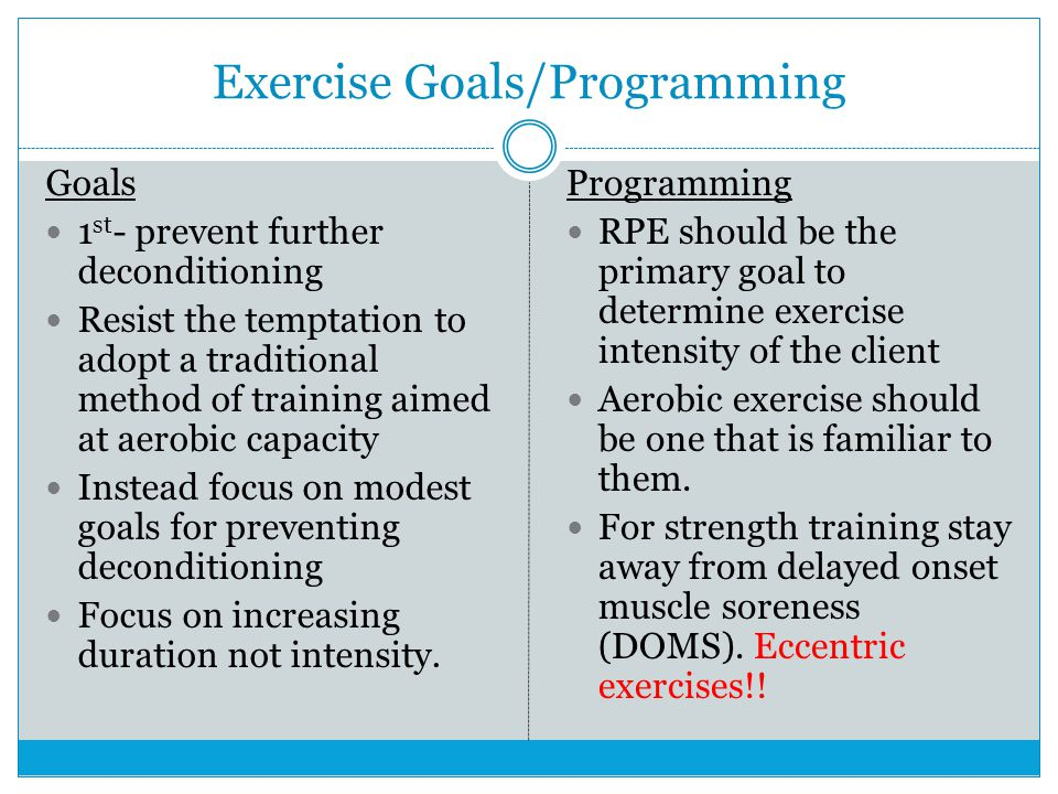 Exercise Goals/Programming Goals 1 st - prevent further deconditioning Resist the temptation to adopt a traditional method of training aimed at aerobi