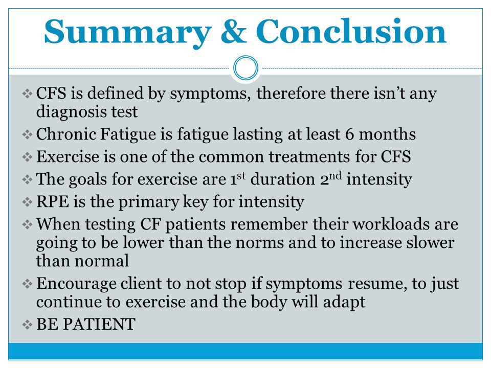 Summary & Conclusion  CFS is defined by symptoms, therefore there isn't any diagnosis test  Chronic Fatigue is fatigue lasting at least 6 months  E