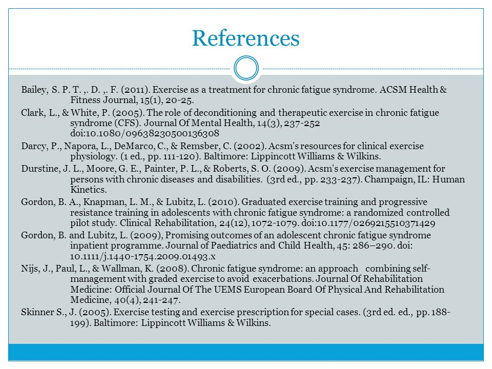References Bailey, S. P. T.,. D.,. F. (2011). Exercise as a treatment for chronic fatigue syndrome. ACSM Health & Fitness Journal, 15(1), 20-25. Clark
