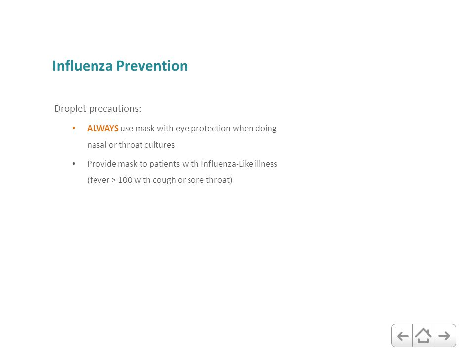 Influenza Prevention Droplet precautions: ALWAYS use mask with eye protection when doing nasal or throat cultures Provide mask to patients with Influe