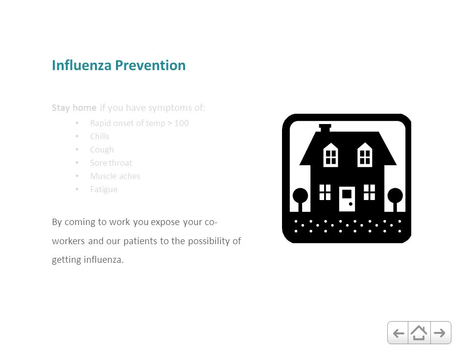Influenza Prevention Stay home if you have symptoms of: Rapid onset of temp > 100 Chills Cough Sore throat Muscle aches Fatigue By coming to work you