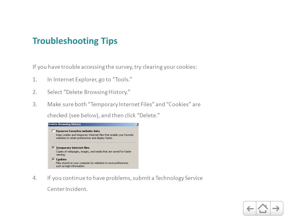 "Troubleshooting Tips If you have trouble accessing the survey, try clearing your cookies: 1.In Internet Explorer, go to ""Tools."" 2.Select ""Delete Brow"