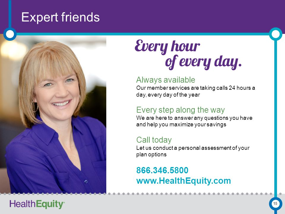 Expert friends 15 Always available Our member services are taking calls 24 hours a day, every day of the year Every step along the way We are here to