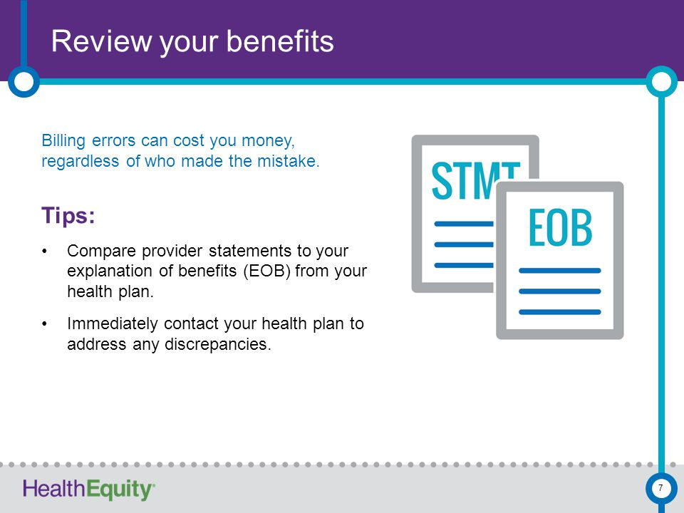 Review your benefits Billing errors can cost you money, regardless of who made the mistake. Tips: Compare provider statements to your explanation of b