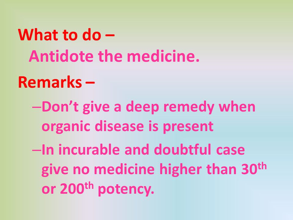 What to do – Antidote the medicine. Remarks – – Don't give a deep remedy when organic disease is present – In incurable and doubtful case give no medi
