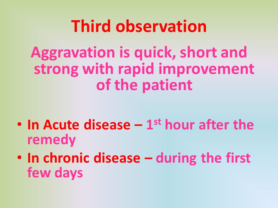 Third observation Aggravation is quick, short and strong with rapid improvement of the patient In Acute disease – 1 st hour after the remedy In chroni