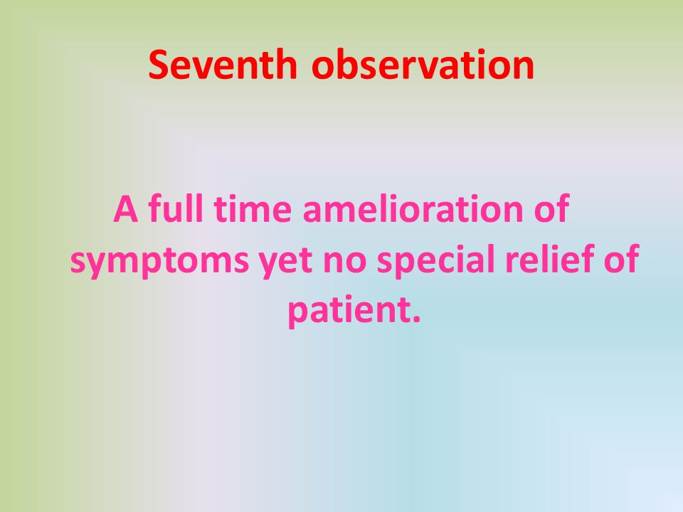 Seventh observation A full time amelioration of symptoms yet no special relief of patient.