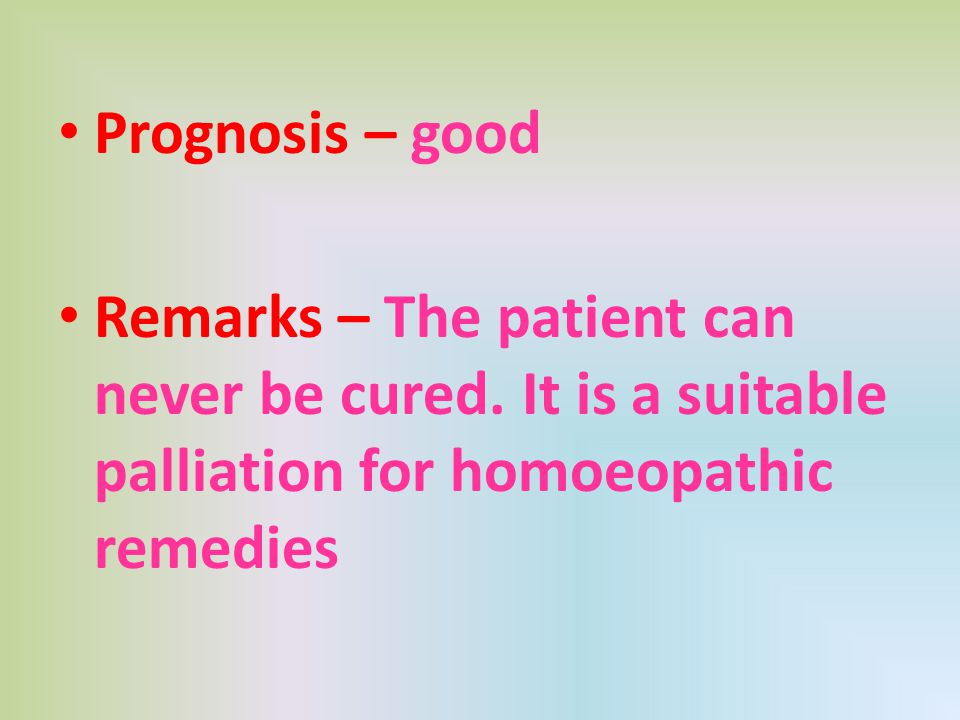 Prognosis – good Remarks – The patient can never be cured. It is a suitable palliation for homoeopathic remedies