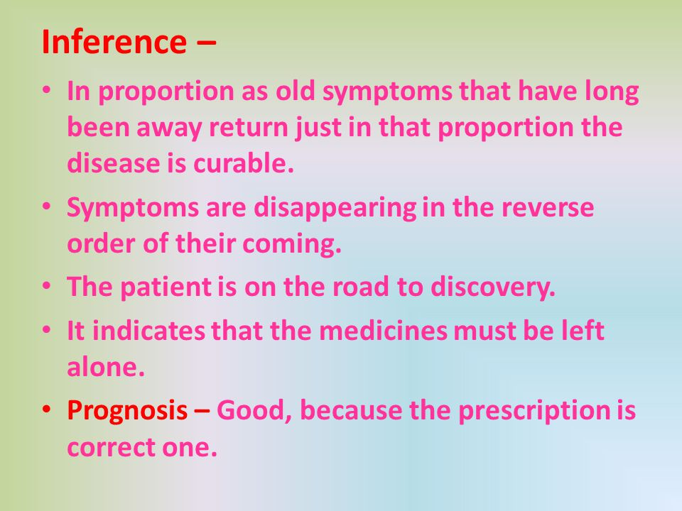 Inference – In proportion as old symptoms that have long been away return just in that proportion the disease is curable. Symptoms are disappearing in