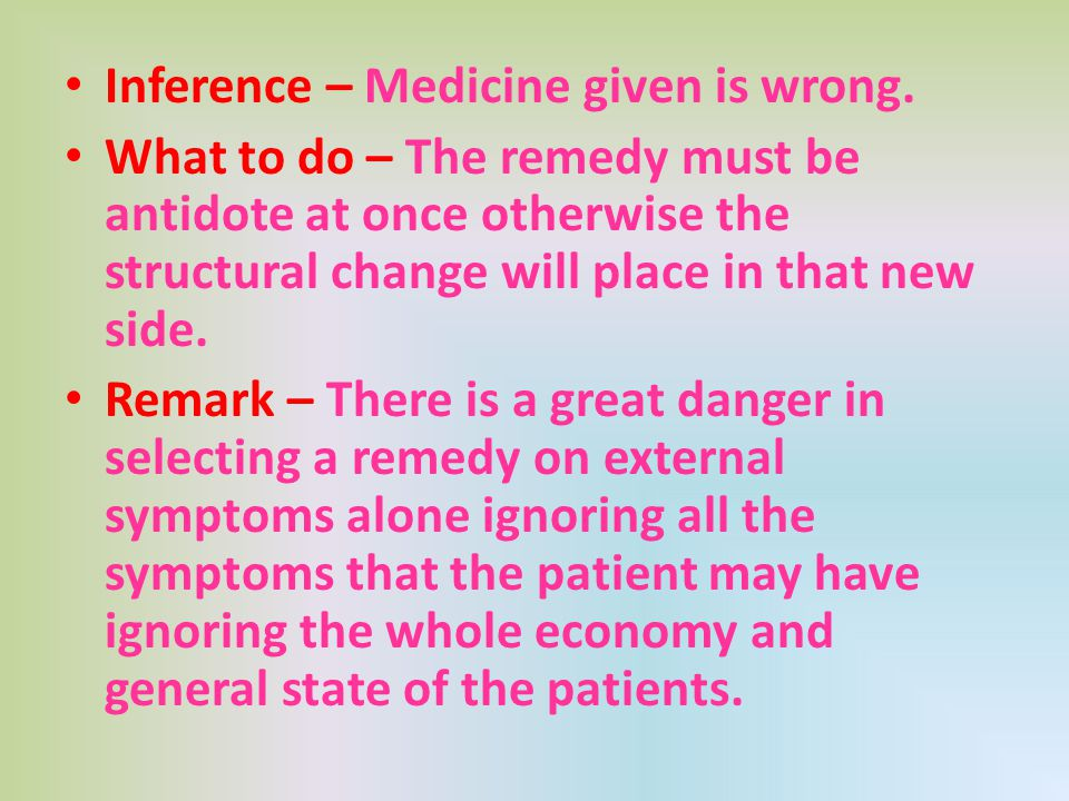 Inference – Medicine given is wrong. What to do – The remedy must be antidote at once otherwise the structural change will place in that new side. Rem