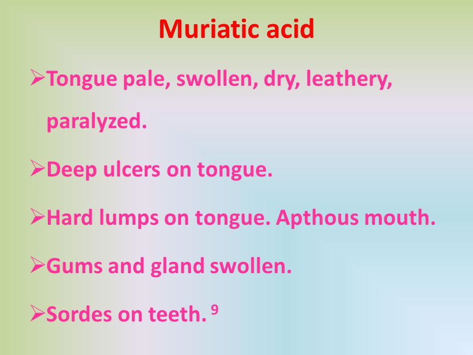 Muriatic acid  Tongue pale, swollen, dry, leathery, paralyzed.  Deep ulcers on tongue.  Hard lumps on tongue. Apthous mouth.  Gums and gland swoll