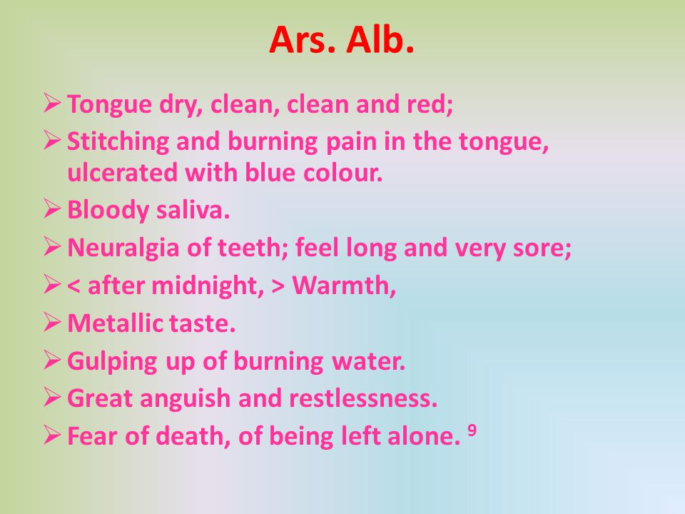Ars. Alb.  Tongue dry, clean, clean and red;  Stitching and burning pain in the tongue, ulcerated with blue colour.  Bloody saliva.  Neuralgia of
