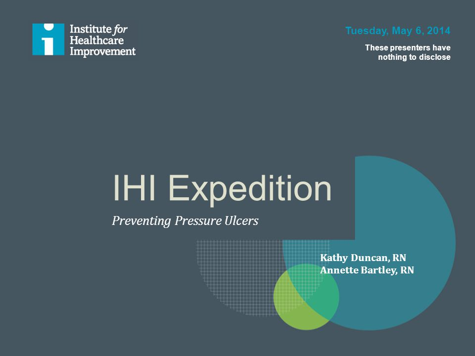 IHI Expedition Preventing Pressure Ulcers Tuesday, May 6, 2014 These presenters have nothing to disclose Kathy Duncan, RN Annette Bartley, RN