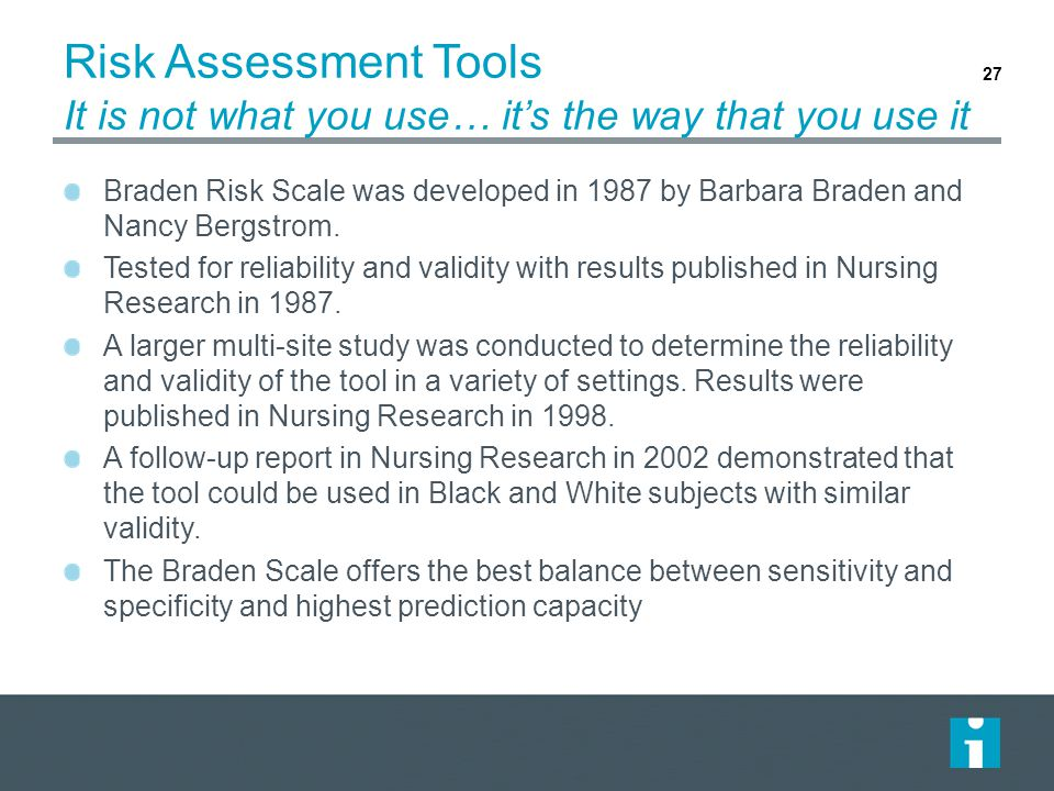 Risk Assessment Tools It is not what you use… it's the way that you use it Braden Risk Scale was developed in 1987 by Barbara Braden and Nancy Bergstrom.