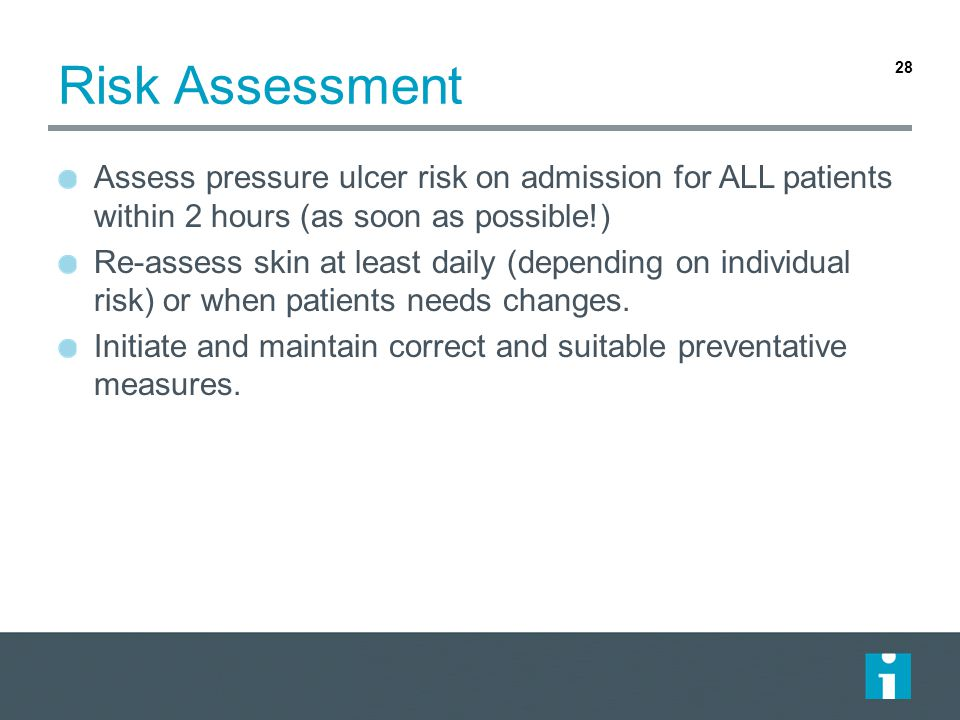 Risk Assessment Assess pressure ulcer risk on admission for ALL patients within 2 hours (as soon as possible!) Re-assess skin at least daily (depending on individual risk) or when patients needs changes.