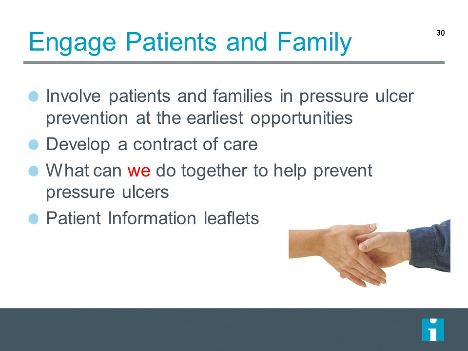 Engage Patients and Family Involve patients and families in pressure ulcer prevention at the earliest opportunities Develop a contract of care What ca