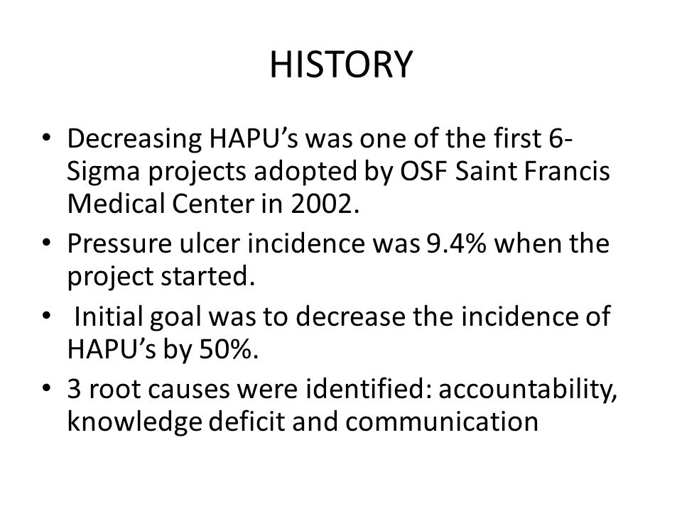 HISTORY Decreasing HAPU's was one of the first 6- Sigma projects adopted by OSF Saint Francis Medical Center in 2002. Pressure ulcer incidence was 9.4