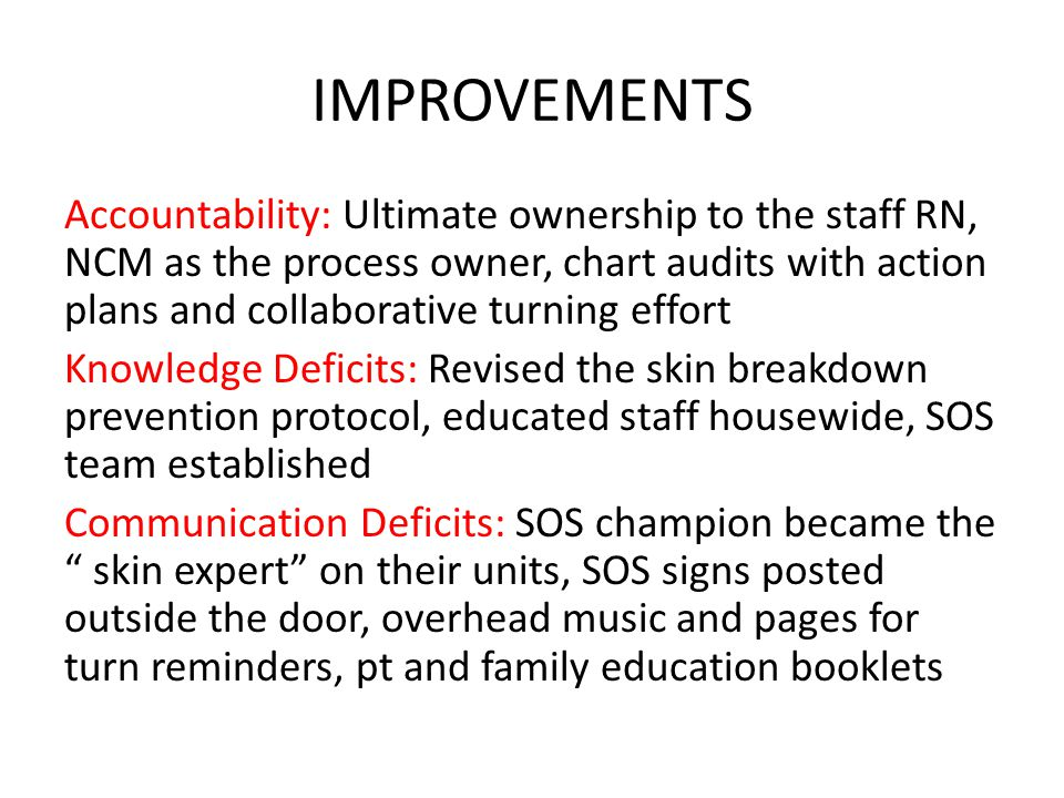 IMPROVEMENTS Accountability: Ultimate ownership to the staff RN, NCM as the process owner, chart audits with action plans and collaborative turning ef