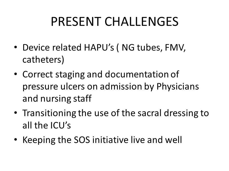 PRESENT CHALLENGES Device related HAPU's ( NG tubes, FMV, catheters) Correct staging and documentation of pressure ulcers on admission by Physicians and nursing staff Transitioning the use of the sacral dressing to all the ICU's Keeping the SOS initiative live and well