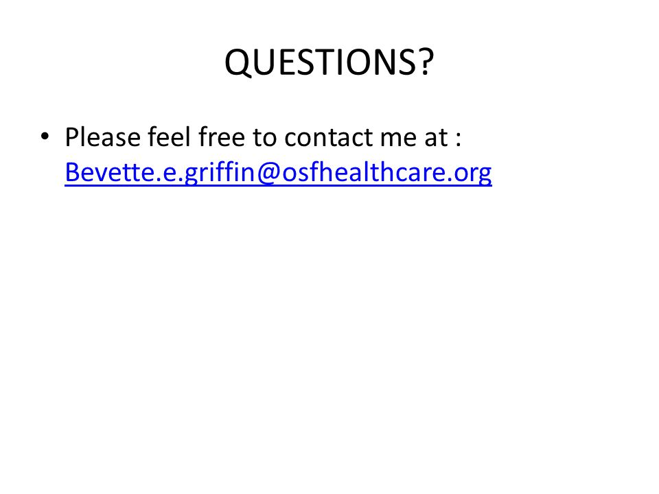 QUESTIONS? Please feel free to contact me at : Bevette.e.griffin@osfhealthcare.org Bevette.e.griffin@osfhealthcare.org