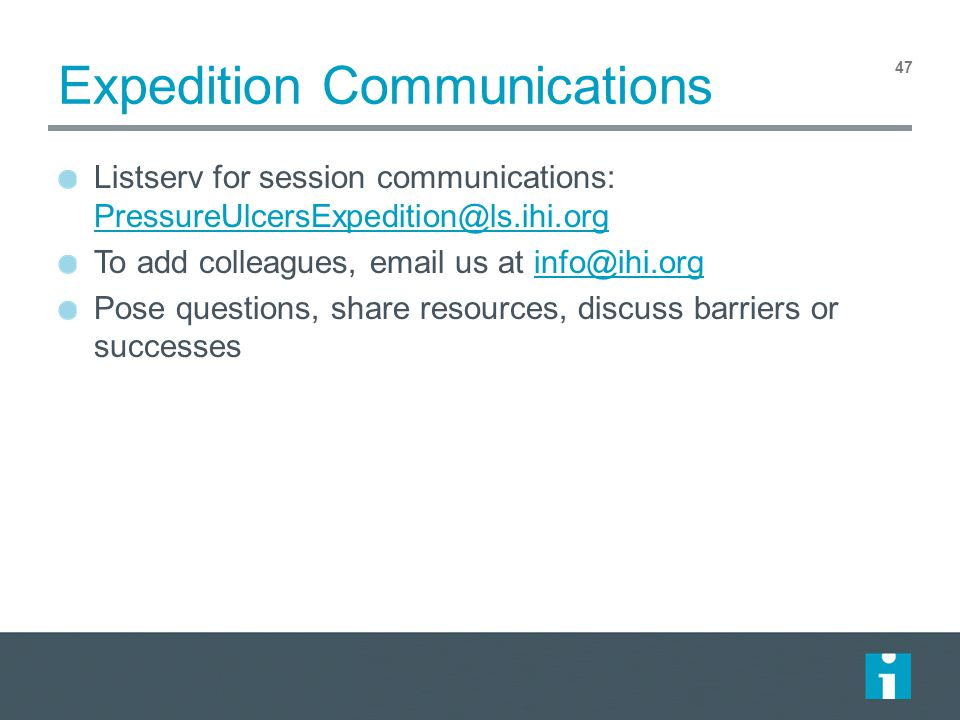 Expedition Communications Listserv for session communications: PressureUlcersExpedition@ls.ihi.org PressureUlcersExpedition@ls.ihi.org To add colleagues, email us at info@ihi.orginfo@ihi.org Pose questions, share resources, discuss barriers or successes 47