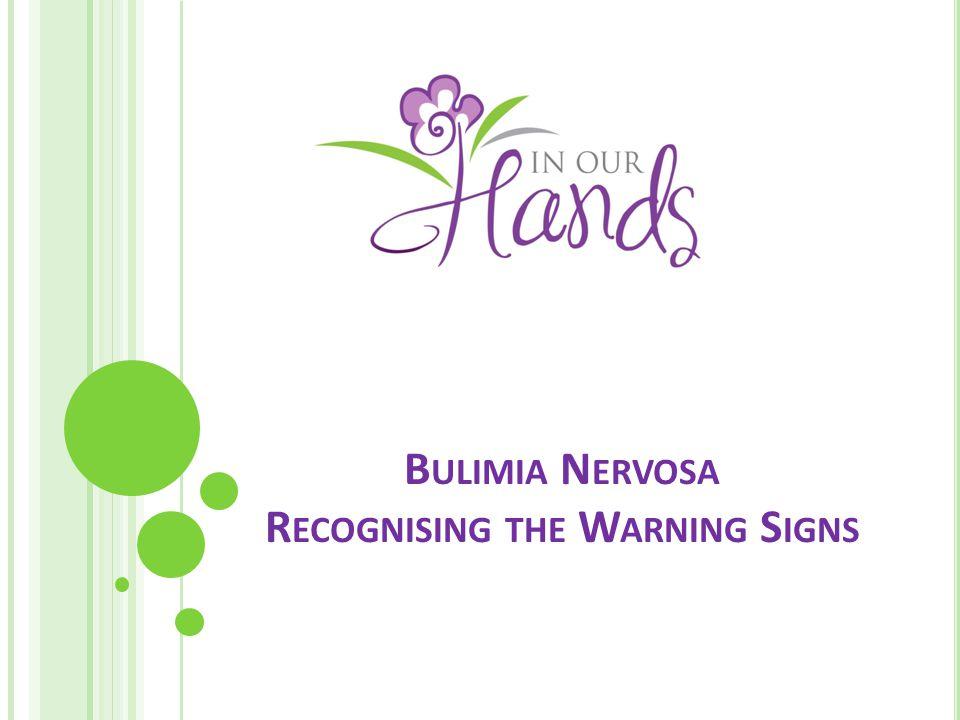B ULIMIA N ERVOSA R ECOGNISING THE W ARNING S IGNS