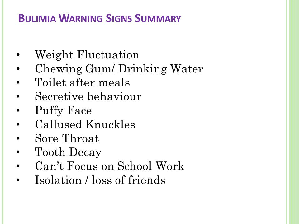 B ULIMIA W ARNING S IGNS S UMMARY Weight Fluctuation Chewing Gum/ Drinking Water Toilet after meals Secretive behaviour Puffy Face Callused Knuckles Sore Throat Tooth Decay Can't Focus on School Work Isolation / loss of friends