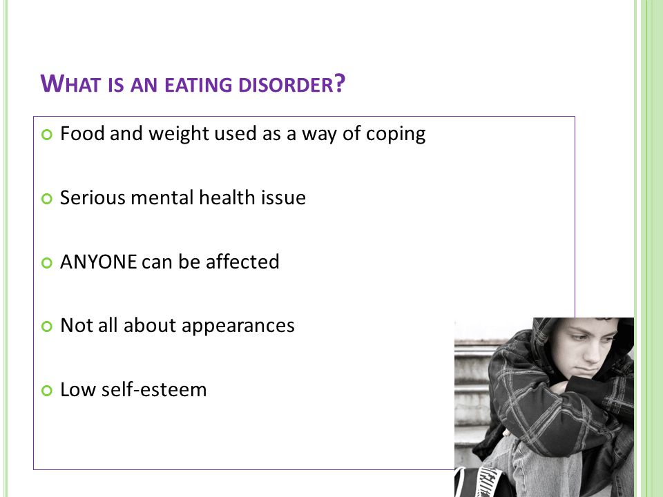 Food and weight used as a way of coping Serious mental health issue ANYONE can be affected Not all about appearances Low self-esteem W HAT IS AN EATING DISORDER