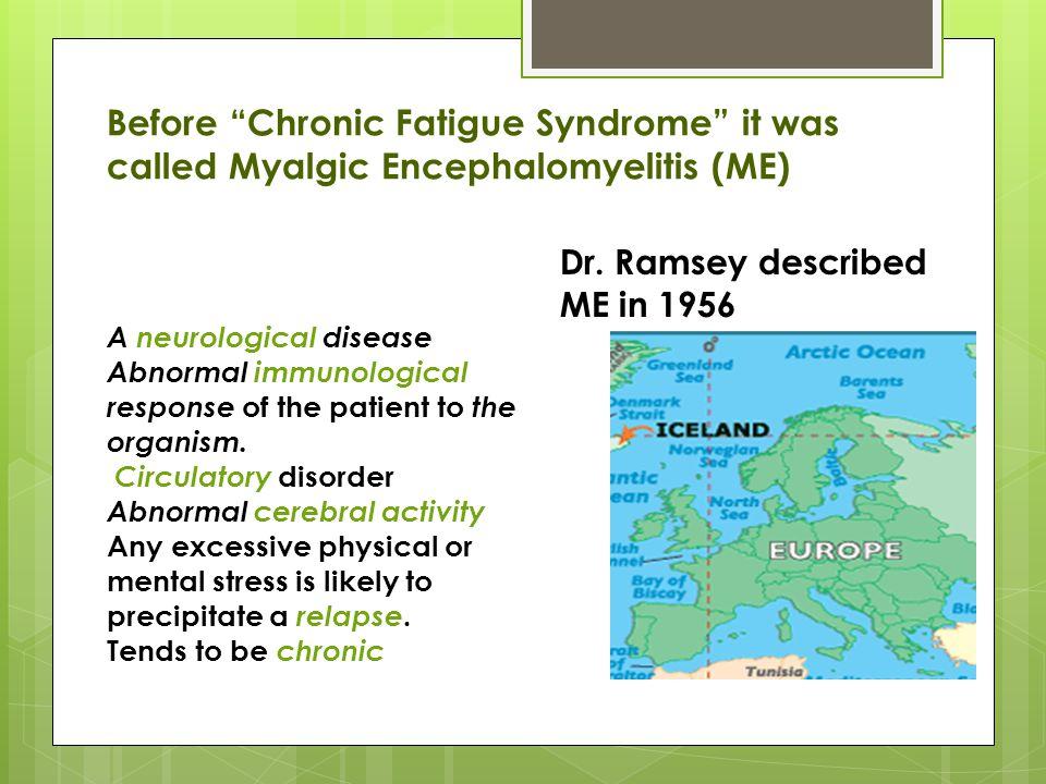Before Chronic Fatigue Syndrome it was called Myalgic Encephalomyelitis (ME) Dr.