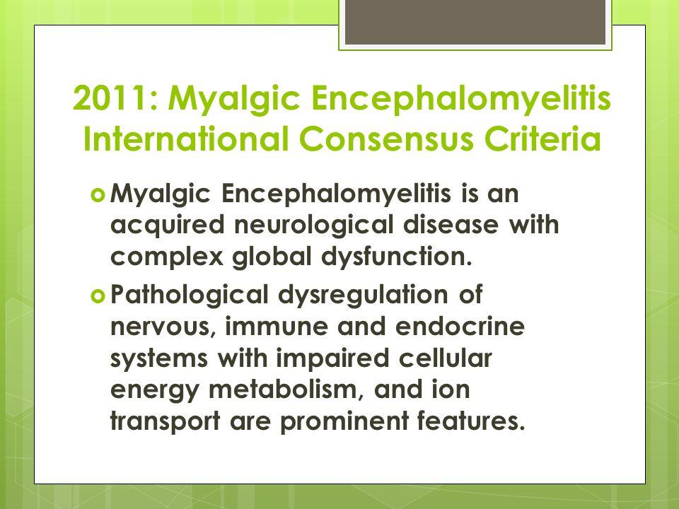 2011: Myalgic Encephalomyelitis International Consensus Criteria  Myalgic Encephalomyelitis is an acquired neurological disease with complex global dysfunction.