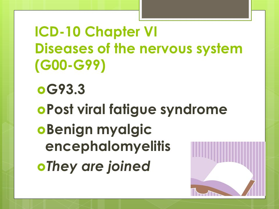 ICD-10 Chapter VI Diseases of the nervous system (G00-G99)  G93.3  Post viral fatigue syndrome  Benign myalgic encephalomyelitis  They are joined
