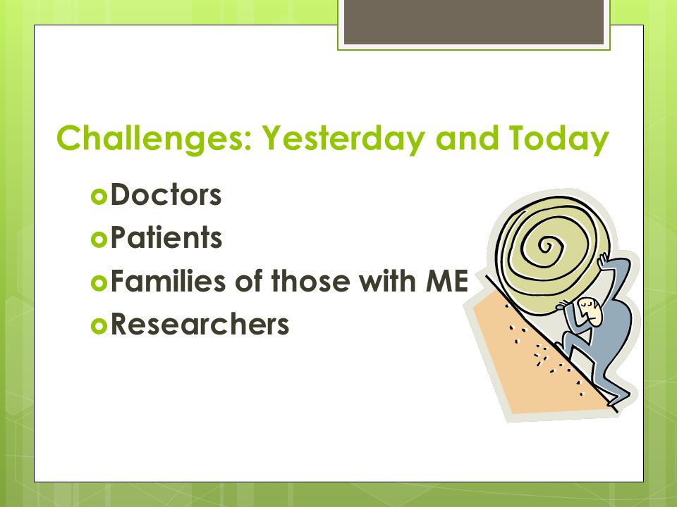 Challenges: Yesterday and Today  Doctors  Patients  Families of those with ME  Researchers