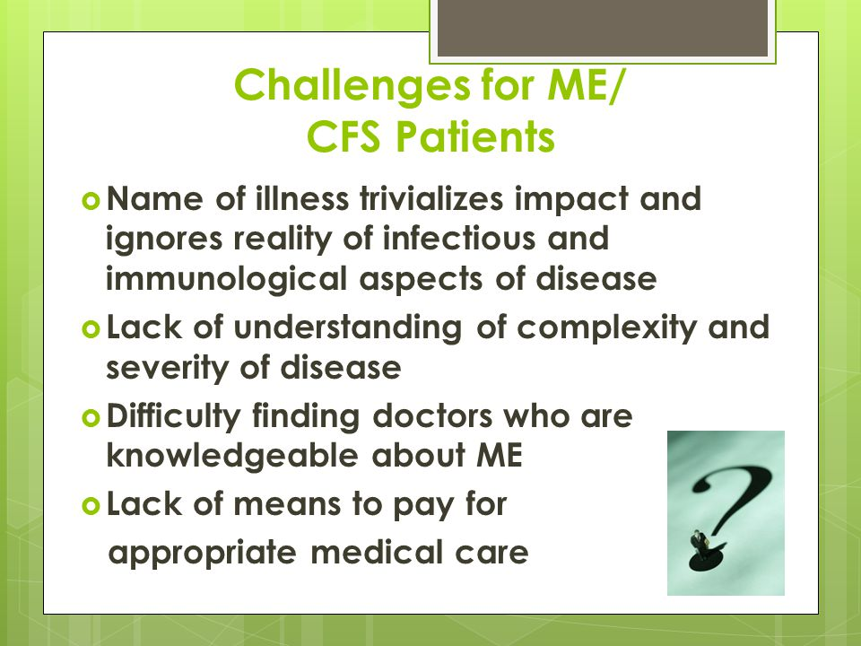 Challenges for ME/ CFS Patients  Name of illness trivializes impact and ignores reality of infectious and immunological aspects of disease  Lack of understanding of complexity and severity of disease  Difficulty finding doctors who are knowledgeable about ME  Lack of means to pay for appropriate medical care