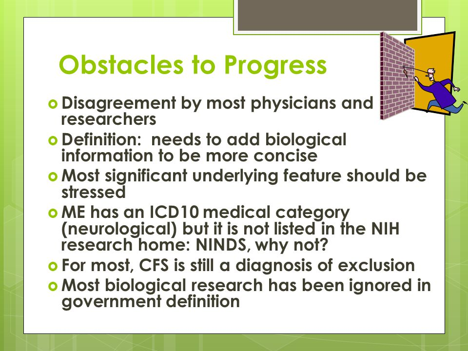 Obstacles to Progress  Disagreement by most physicians and researchers  Definition: needs to add biological information to be more concise  Most significant underlying feature should be stressed  ME has an ICD10 medical category (neurological) but it is not listed in the NIH research home: NINDS, why not.