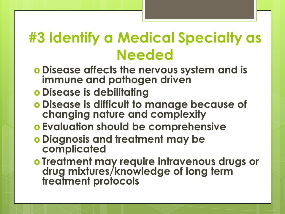 #3 Identify a Medical Specialty as Needed  Disease affects the nervous system and is immune and pathogen driven  Disease is debilitating  Disease is difficult to manage because of changing nature and complexity  Evaluation should be comprehensive  Diagnosis and treatment may be complicated  Treatment may require intravenous drugs or drug mixtures/knowledge of long term treatment protocols