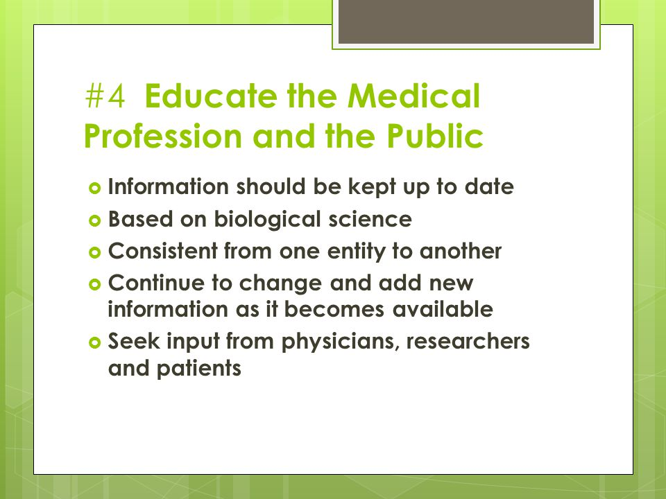 #4 Educate the Medical Profession and the Public  Information should be kept up to date  Based on biological science  Consistent from one entity to another  Continue to change and add new information as it becomes available  Seek input from physicians, researchers and patients