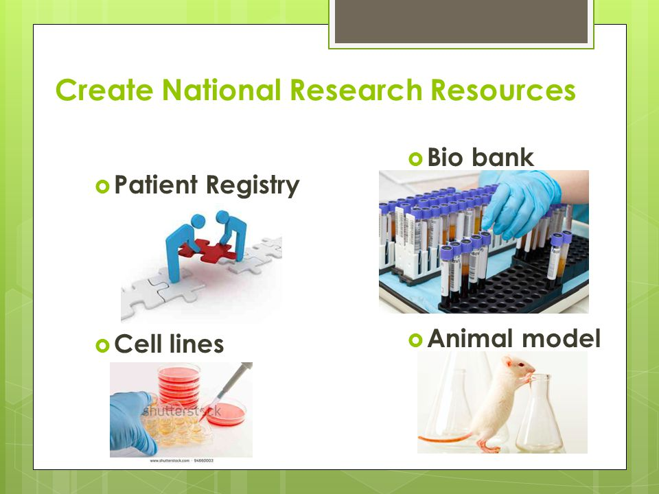 Create National Research Resources  Patient Registry  Cell lines  Bio bank  Animal model