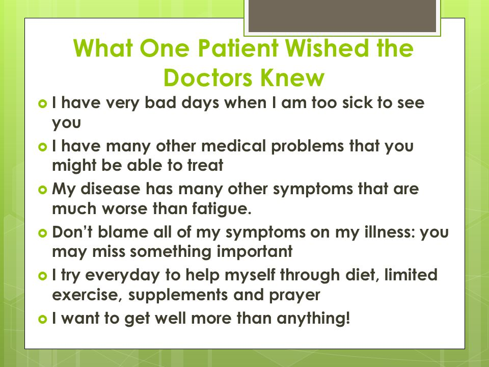 What One Patient Wished the Doctors Knew  I have very bad days when I am too sick to see you  I have many other medical problems that you might be able to treat  My disease has many other symptoms that are much worse than fatigue.