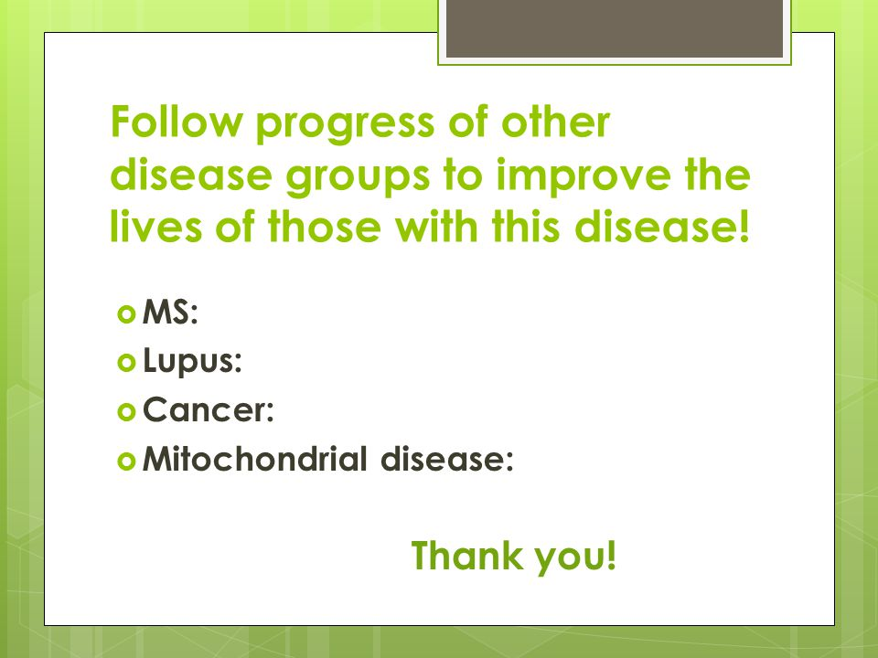 Follow progress of other disease groups to improve the lives of those with this disease.