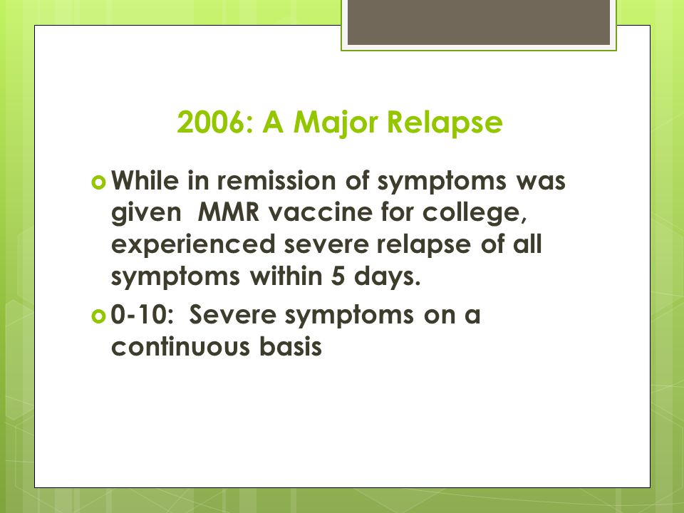 2006: A Major Relapse  While in remission of symptoms was given MMR vaccine for college, experienced severe relapse of all symptoms within 5 days.