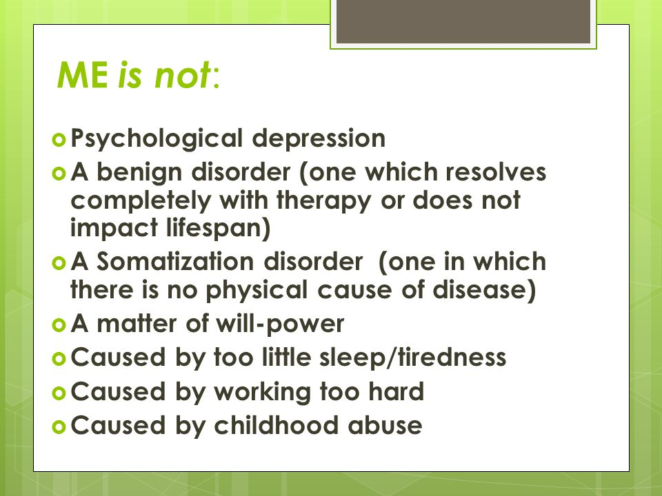 ME is not :  Psychological depression  A benign disorder (one which resolves completely with therapy or does not impact lifespan)  A Somatization disorder (one in which there is no physical cause of disease)  A matter of will-power  Caused by too little sleep/tiredness  Caused by working too hard  Caused by childhood abuse