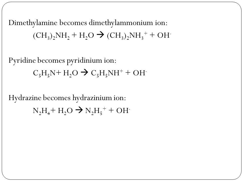 Dimethylamine becomes dimethylammonium ion: (CH 3 ) 2 NH 2 + H 2 O  (CH 3 ) 2 NH 3 + + OH - Pyridine becomes pyridinium ion: C 5 H 5 N+ H 2 O  C 5 H 5 NH + + OH - Hydrazine becomes hydrazinium ion: N 2 H 4 + H 2 O  N 2 H 5 + + OH -