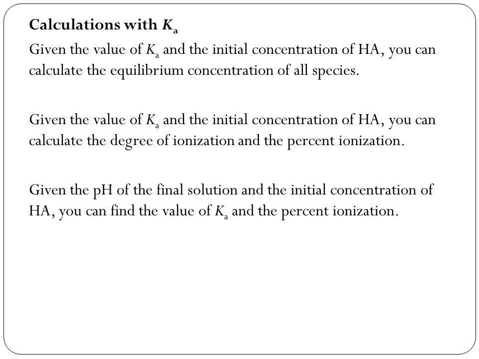 We can be given pH, percent or degree ionization, initial concentration, and K a.