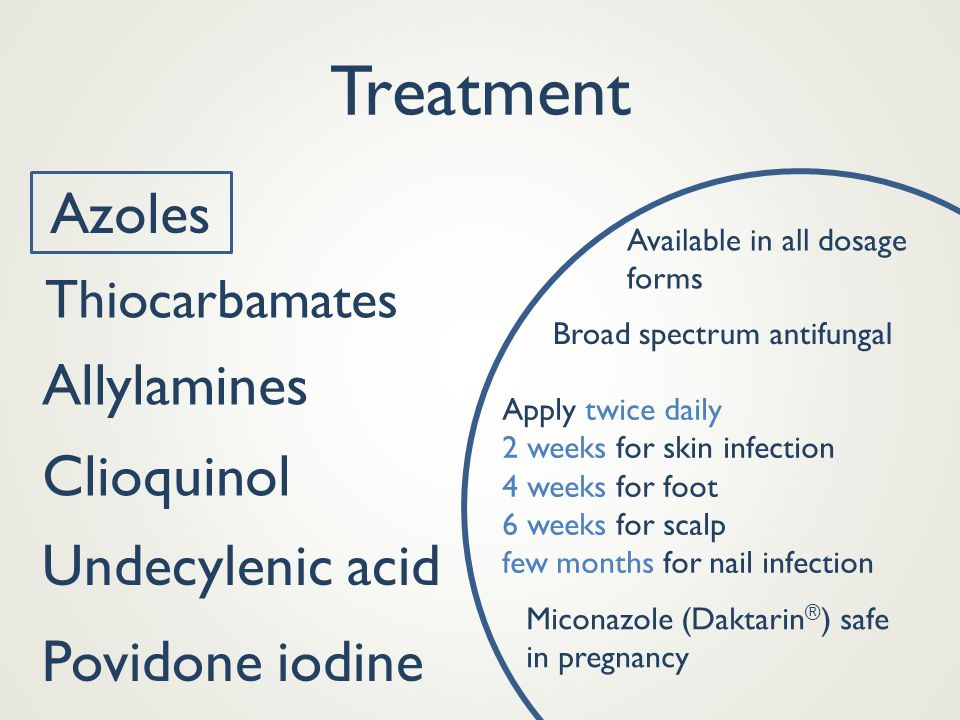 Treatment Azoles Broad spectrum antifungal Miconazole (Daktarin ® ) safe in pregnancy Available in all dosage forms Apply twice daily 2 weeks for skin