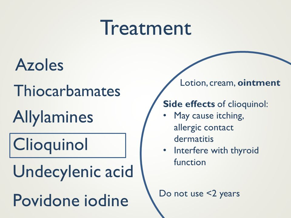 Treatment Azoles Thiocarbamates Allylamines Clioquinol Povidone iodine Lotion, cream, ointment Side effects of clioquinol: May cause itching, allergic