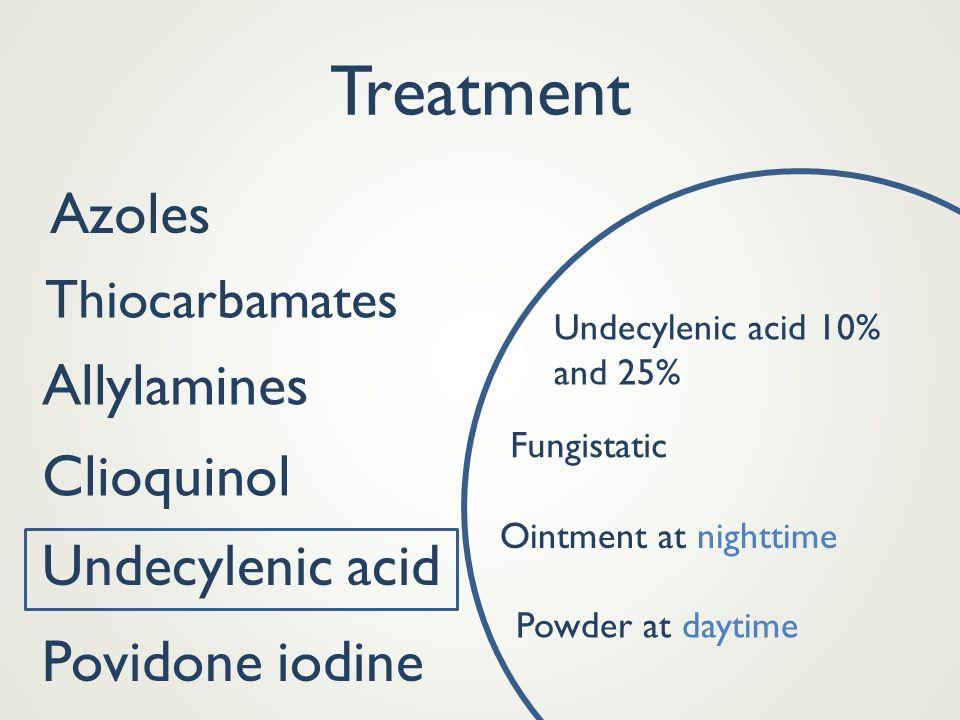 Treatment Azoles Thiocarbamates Allylamines Clioquinol Povidone iodine Undecylenic acid 10% and 25% Undecylenic acid Fungistatic Ointment at nighttime