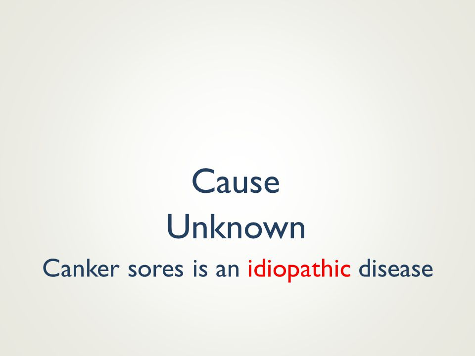 Cause Unknown Canker sores is an idiopathic disease
