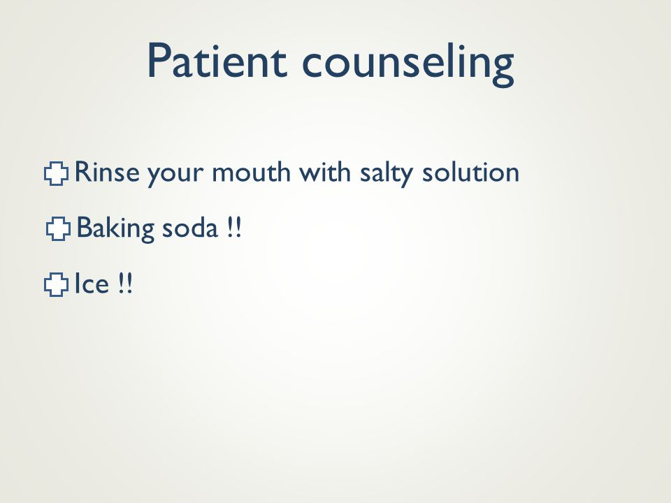 Patient counseling Rinse your mouth with salty solution Baking soda !! Ice !!