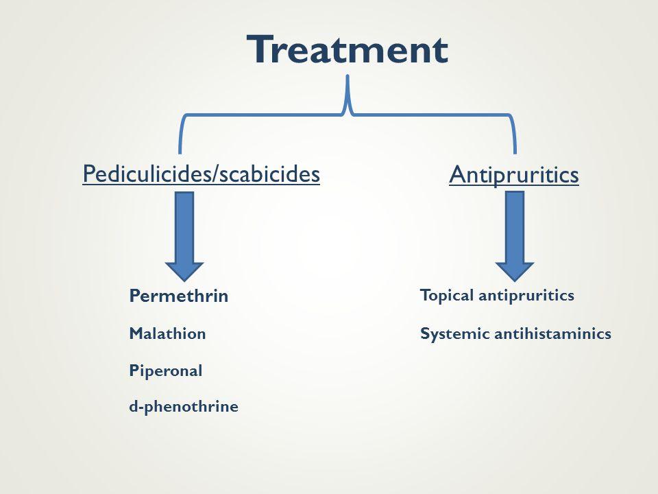 Treatment Pediculicides/scabicides Antipruritics Permethrin Malathion d-phenothrine Piperonal Topical antipruritics Systemic antihistaminics