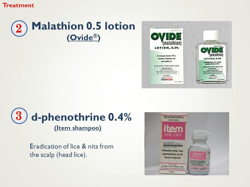 Treatment Malathion 0.5 lotion (Ovide ® ) d-phenothrine 0.4% Eradication of lice & nits from the scalp (head lice). (Item shampoo)